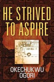 He Strived to Aspire by Okechukwu Ogori