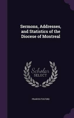 Sermons, Addresses, and Statistics of the Diocese of Montreal by Francis Fulford