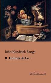 R. Holmes by John Kendrick Bangs