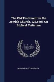The Old Testament in the Jewish Church. 12 Lects. on Biblical Criticism by William Robertson Smith