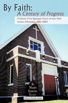 By Faith: A Century of Progress: A History of the Episcopal Church of Saint Mark, Jackson, Mississippi 1883-2003 by Barbara Beadle Barber image