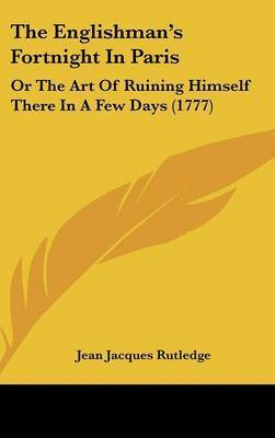 The Englishman's Fortnight in Paris: Or the Art of Ruining Himself There in a Few Days (1777) by Jean Jacques Rutledge
