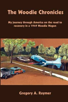 The Woodie Chronicles: My Journey through America on the Road to Recovery in a 1949 Woodie Wagon by Gregory A. Raymer