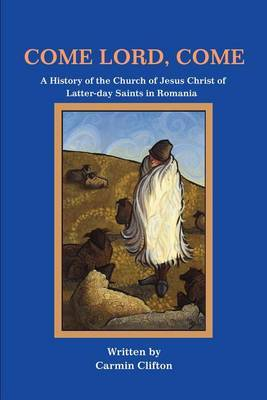 Come Lord, Come: A History of the Church of Jesus Christ of Latter-Day Saints in Romania by Carmin Clifton image