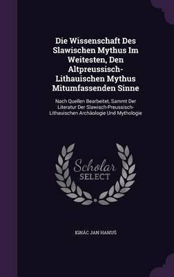 Die Wissenschaft Des Slawischen Mythus Im Weitesten, Den Altpreussisch-Lithauischen Mythus Mitumfassenden Sinne by Ignac Jan Hanu