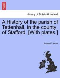 A History of the Parish of Tettenhall, in the County of Stafford. [With Plates.] by James P. Jones