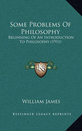 Some Problems of Philosophy: Beginning of an Introduction to Philosophy (1911) by William James