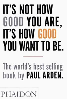 It's Not How Good You Are, It's How Good You Want to Be by Paul Arden image