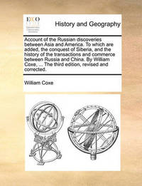 Account of the Russian Discoveries Between Asia and America. to Which Are Added, the Conquest of Siberia, and the History of the Transactions and Commerce Between Russia and China. by William Coxe, ... the Third Edition, Revised and Corrected. by William Coxe