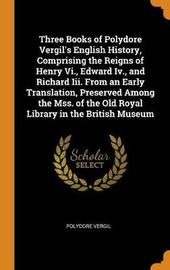 Three Books of Polydore Vergil's English History, Comprising the Reigns of Henry VI., Edward IV., and Richard III. from an Early Translation, Preserved Among the Mss. of the Old Royal Library in the British Museum by Polydore Vergil