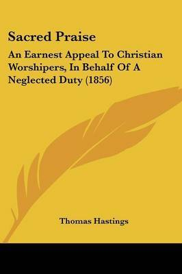 Sacred Praise: An Earnest Appeal To Christian Worshipers, In Behalf Of A Neglected Duty (1856) by Thomas Hastings