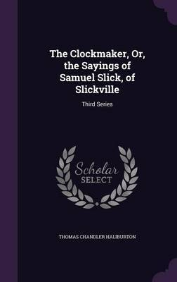 The Clockmaker, Or, the Sayings of Samuel Slick, of Slickville by Thomas Chandler Haliburton image