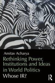 Rethinking Power, Institutions and Ideas in World Politics by Amitav Acharya image