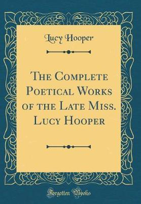The Complete Poetical Works of the Late Miss. Lucy Hooper (Classic Reprint) by Lucy Hooper