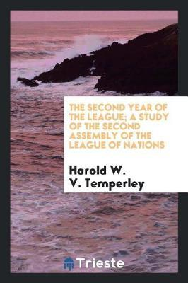 The Second Year of the League; A Study of the Second Assembly of the League of Nations by Harold W V Temperley