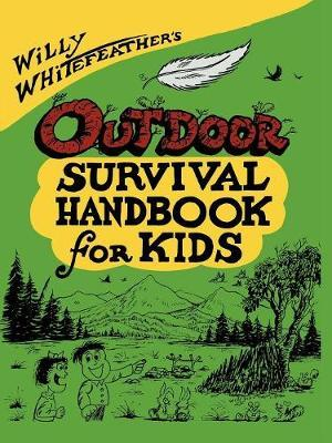 Willy Whitefeather's Outdoor Survival Handbook for Kids by Willy Whitefeather