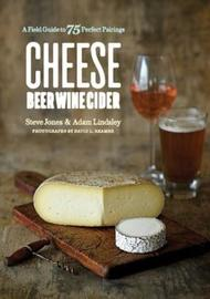 Cheese Beer Wine Cider - A Field Guide to 75 Perfect Pairings by Steve Jones
