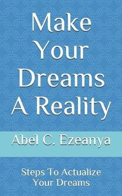 Make Your Dreams A Reality by Abel C Ezeanya
