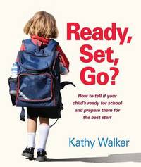 Ready, Set, Go? How To Tell If Your Child's Ready For SchoolAnd PrepareThem For The Best Start by Kathy Walker