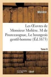 Les Oeuvres de Monsieur Moliere. Tome 6 M de Pourceaugnac, Le Bourgeois Gentil-Homme by . Moliere