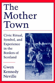 The Mother Town: Civic Ritual, Symbol and Experience in the Borders of Scotland by Gwen Kennedy Neville image