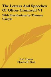 The Letters and Speeches of Oliver Cromwell V1: With Elucidations by Thomas Carlyle