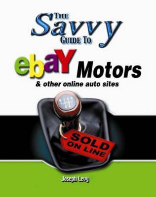Savvy Guide to Ebay Motors: And Other Online Auto Sites by Joseph Levy