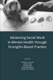 Advancing Social Work in Mental Health Through Strengths Based Practice by Abraham P Francis