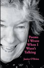 Poems I Wrote When I Wasn't Talking by Janice O'Brien