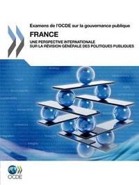 Examens de L'Ocde Sur La Gouvernance Publique Examens de L'Ocde Sur La Gouvernance Publique: France: Une Perspective Internationale Sur La Revision GE by OECD Publishing