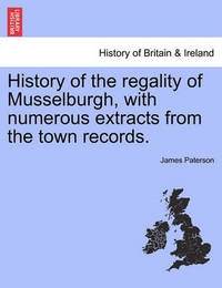 History of the Regality of Musselburgh, with Numerous Extracts from the Town Records. by James Paterson