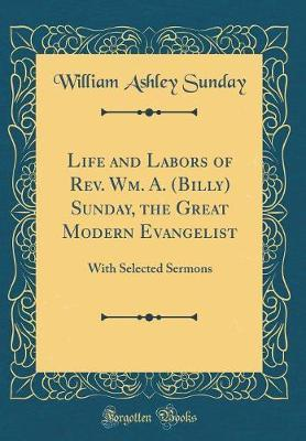 Life and Labors of REV. Wm. A. (Billy) Sunday, the Great Modern Evangelist by William Ashley Sunday