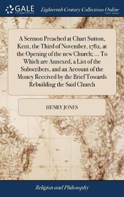 A Sermon Preached at Chart Sutton, Kent, the Third of November, 1782, at the Opening of the New Church; ... to Which Are Annexed, a List of the Subscribers, and an Account of the Money Received by the Brief Towards Rebuilding the Said Church by Henry Jones image
