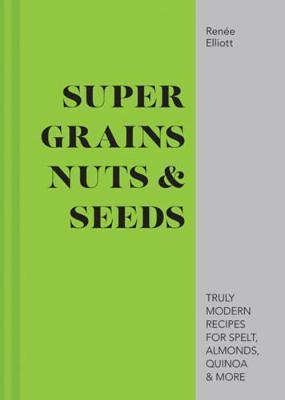 Super Grains, Nuts & Seeds by Renee Elliot image