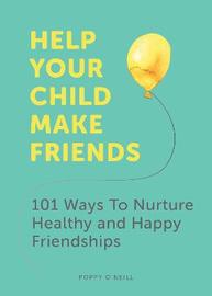 Help Your Child Make Friends by Poppy O'Neill