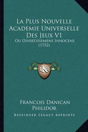 La Plus Nouvelle Academie Universelle Des Jeux V1: Ou Divertissemens Innocens (1752) by Francois Danican Philidor