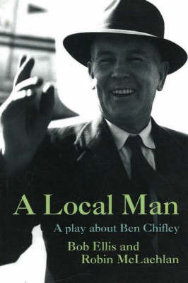 A Local Man: A Play About Ben Chifley by Bob Ellis