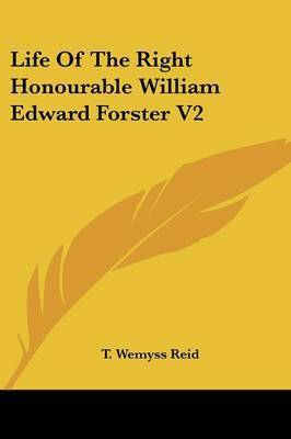 Life of the Right Honourable William Edward Forster V2 by T Wemyss Reid