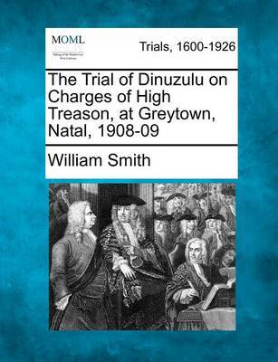 The Trial of Dinuzulu on Charges of High Treason, at Greytown, Natal, 1908-09 by William Smith