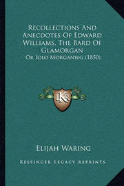 Recollections and Anecdotes of Edward Williams, the Bard of Glamorgan: Or Iolo Morganwg (1850) by Elijah Waring
