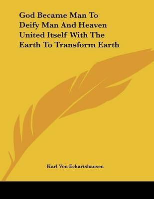 God Became Man to Deify Man and Heaven United Itself with the Earth to Transform Earth by Karl, von Eckhartshausen