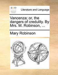 Vancenza; Or, the Dangers of Credulity. by Mrs. M. Robinson, by Mary Robinson