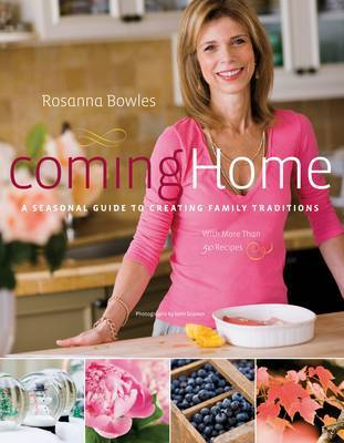 Coming Home: Seasonal Guide to Creating Family Traditions by Rosanna Bowles