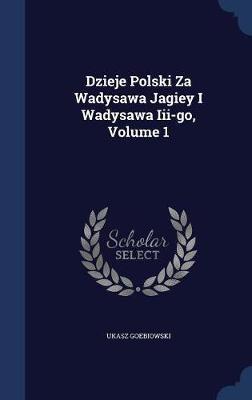 Dzieje Polski Za Wadysawa Jagiey I Wadysawa III-Go; Volume 1 by Ukasz Goebiowski image