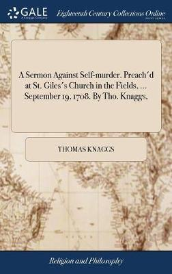 A Sermon Against Self-Murder. Preach'd at St. Giles's Church in the Fields, ... September 19, 1708. by Tho. Knaggs, by Thomas Knaggs