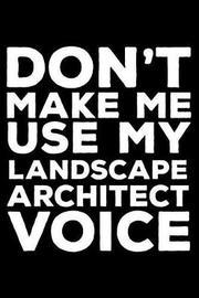 Don't Make Me Use My Landscape Architect Voice by Creative Juices Publishing