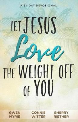 Let Jesus Love the Weight off of You by Gwen Myrie