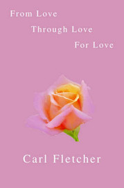 From Love, Through Love, For Love by Carl Fletcher image