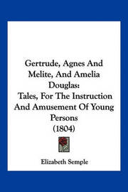 Gertrude, Agnes and Melite, and Amelia Douglas: Tales, for the Instruction and Amusement of Young Persons (1804) by Elizabeth Semple