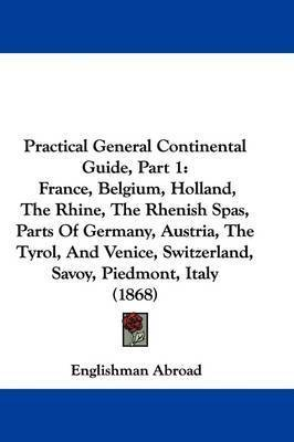 Practical General Continental Guide, Part 1: France, Belgium, Holland, The Rhine, The Rhenish Spas, Parts Of Germany, Austria, The Tyrol, And Venice, Switzerland, Savoy, Piedmont, Italy (1868) by Englishman Abroad